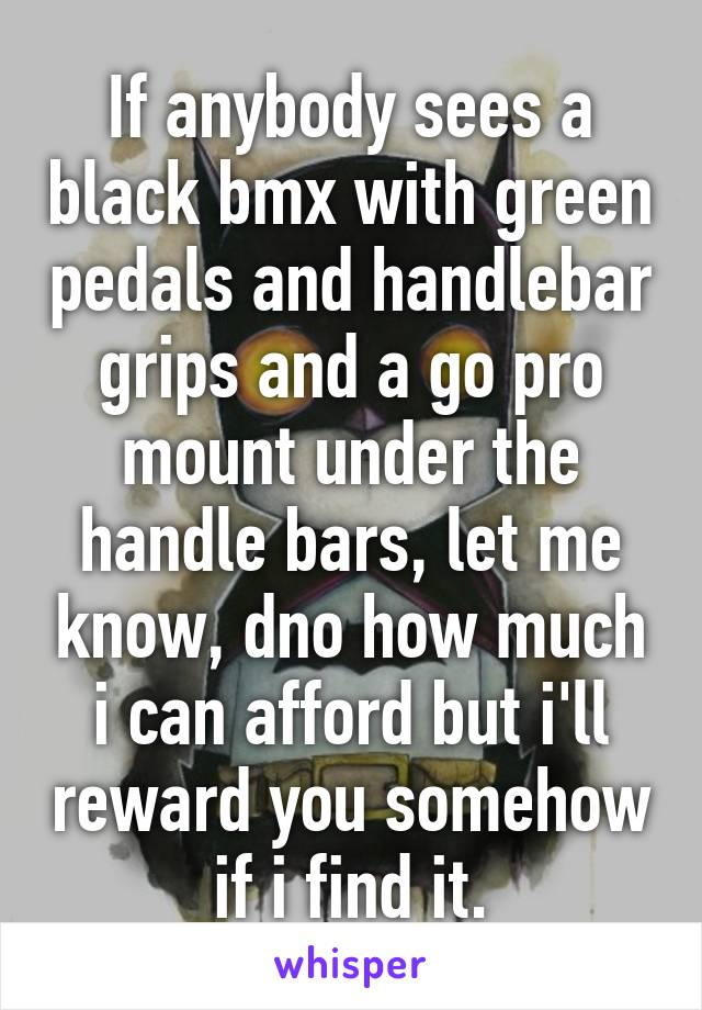 If anybody sees a black bmx with green pedals and handlebar grips and a go pro mount under the handle bars, let me know, dno how much i can afford but i'll reward you somehow if i find it.