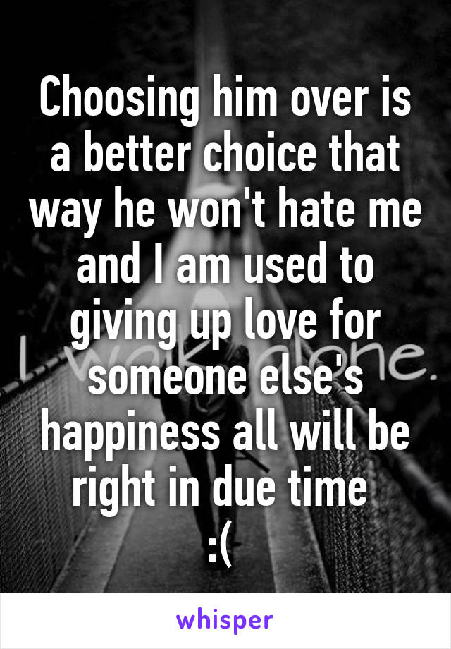Choosing him over is a better choice that way he won't hate me and I am used to giving up love for someone else's happiness all will be right in due time  :(