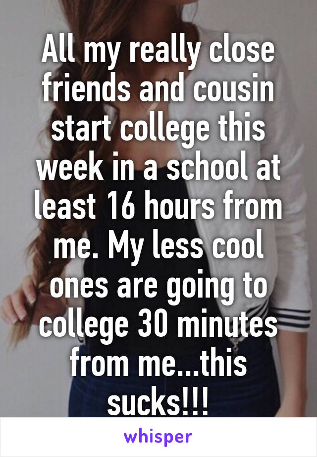 All my really close friends and cousin start college this week in a school at least 16 hours from me. My less cool ones are going to college 30 minutes from me...this sucks!!!