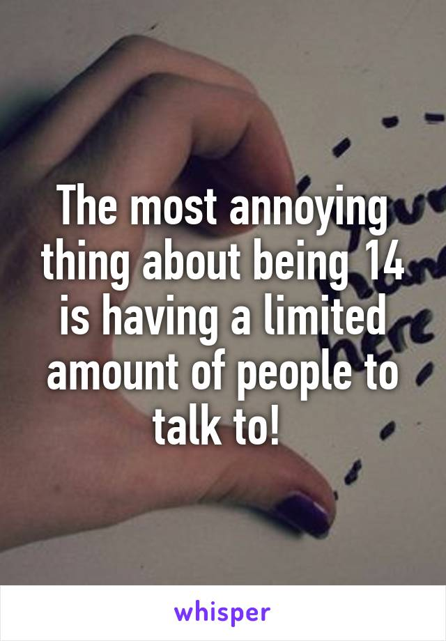 The most annoying thing about being 14 is having a limited amount of people to talk to!