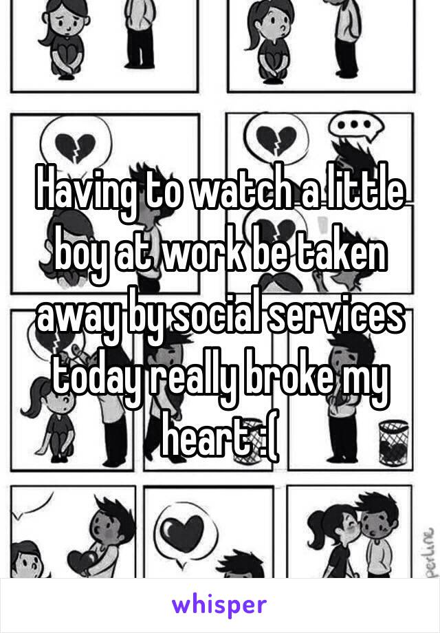 Having to watch a little boy at work be taken away by social services today really broke my heart :(