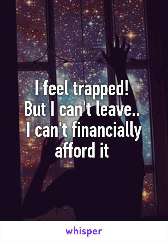 I feel trapped!  But I can't leave..  I can't financially afford it