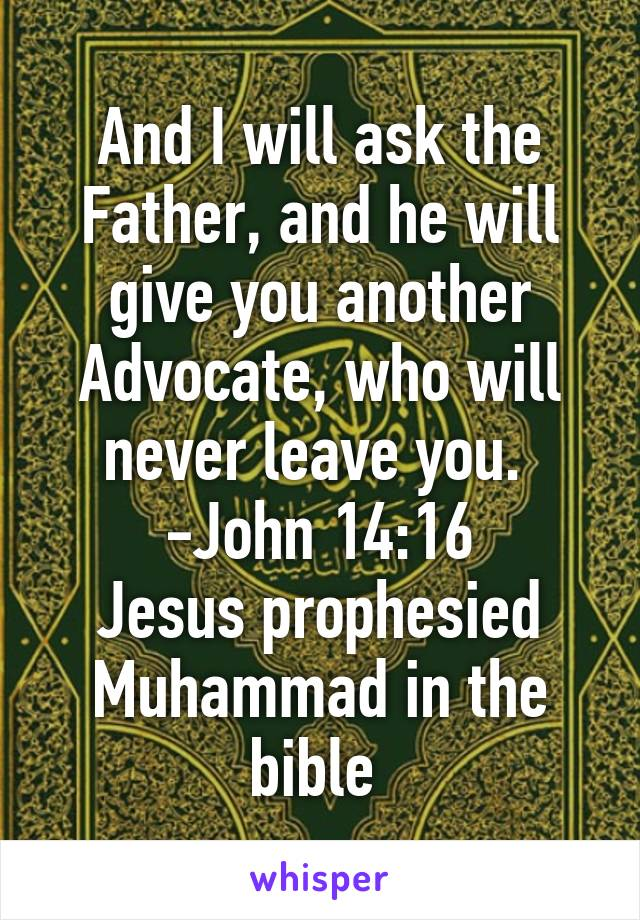 And I will ask the Father, and he will give you another Advocate, who will never leave you.  -John 14:16 Jesus prophesied Muhammad in the bible