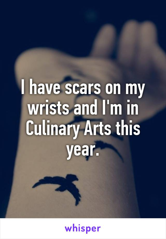 I have scars on my wrists and I'm in Culinary Arts this year.