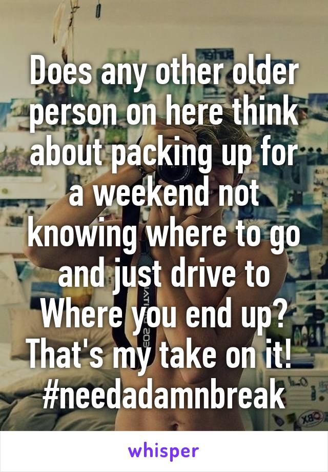 Does any other older person on here think about packing up for a weekend not knowing where to go and just drive to Where you end up? That's my take on it!  #needadamnbreak