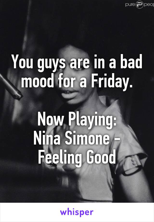 You guys are in a bad mood for a Friday.  Now Playing: Nina Simone - Feeling Good