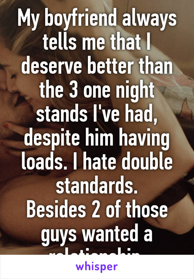 My boyfriend always tells me that I deserve better than the 3 one night stands I've had, despite him having loads. I hate double standards. Besides 2 of those guys wanted a relationship.