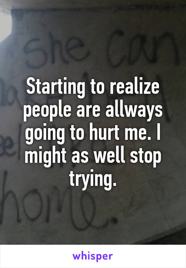 Starting to realize people are allways going to hurt me. I might as well stop trying.