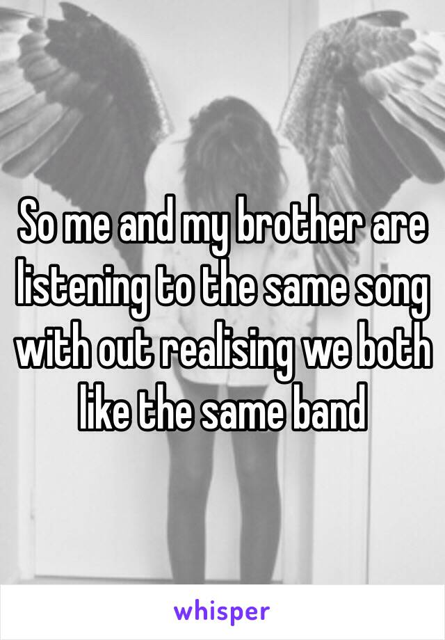 So me and my brother are listening to the same song with out realising we both like the same band