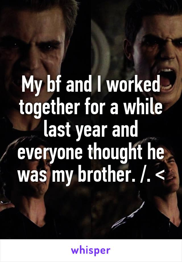 My bf and I worked together for a while last year and everyone thought he was my brother. /. <