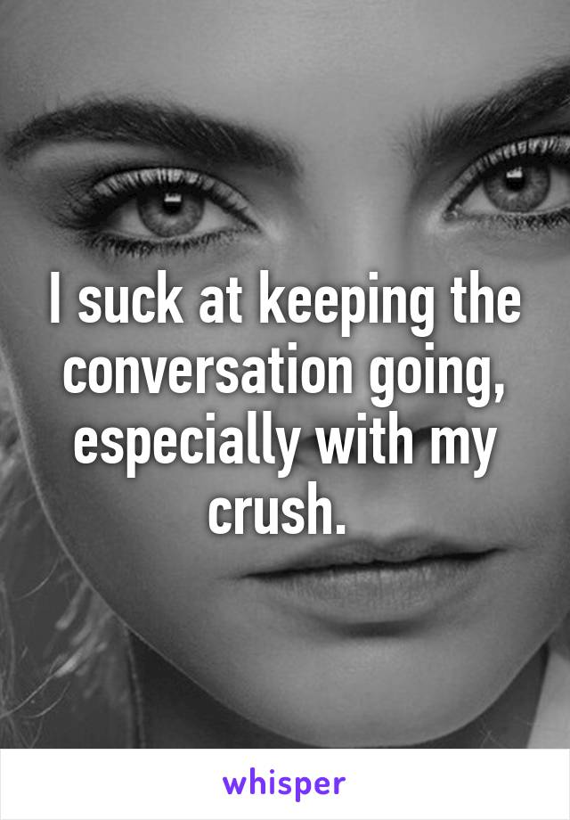 I suck at keeping the conversation going, especially with my crush.