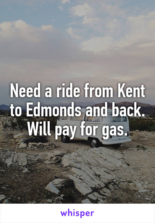 Need a ride from Kent to Edmonds and back.  Will pay for gas.