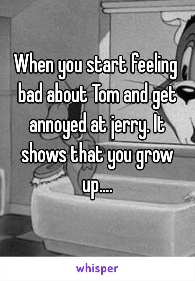 When you start feeling bad about Tom and get annoyed at jerry. It shows that you grow up....
