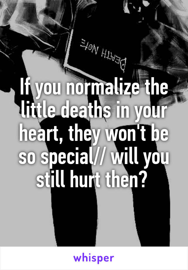 If you normalize the little deaths in your heart, they won't be so special// will you still hurt then?