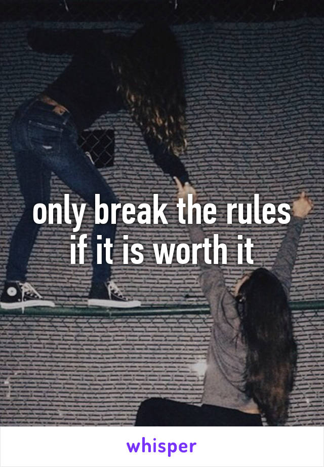 only break the rules if it is worth it