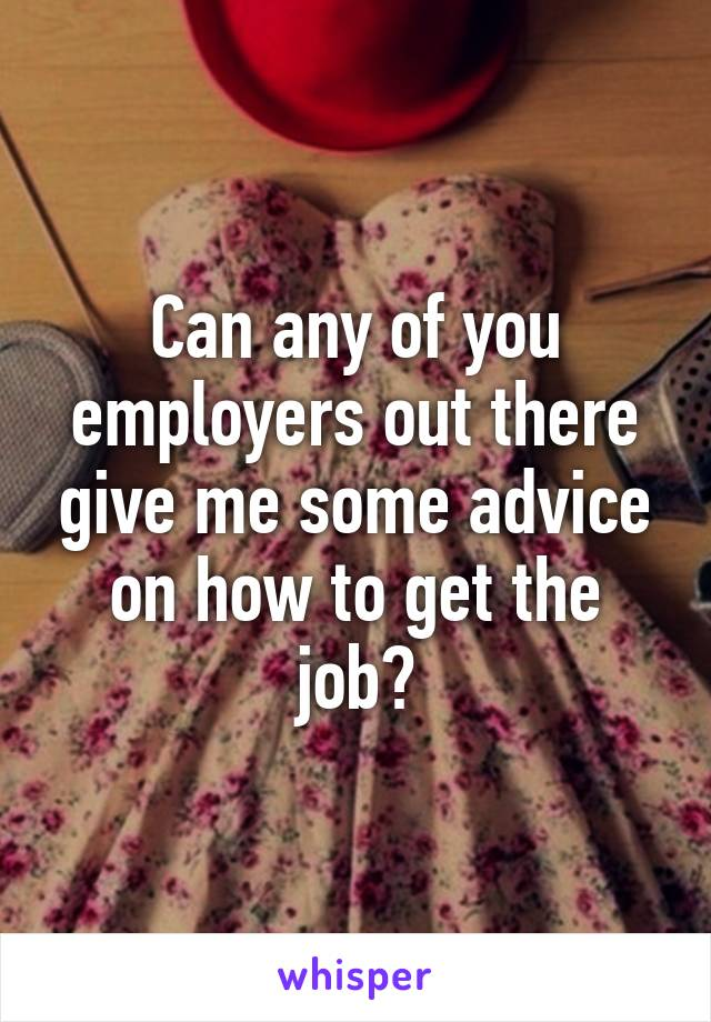 Can any of you employers out there give me some advice on how to get the job?