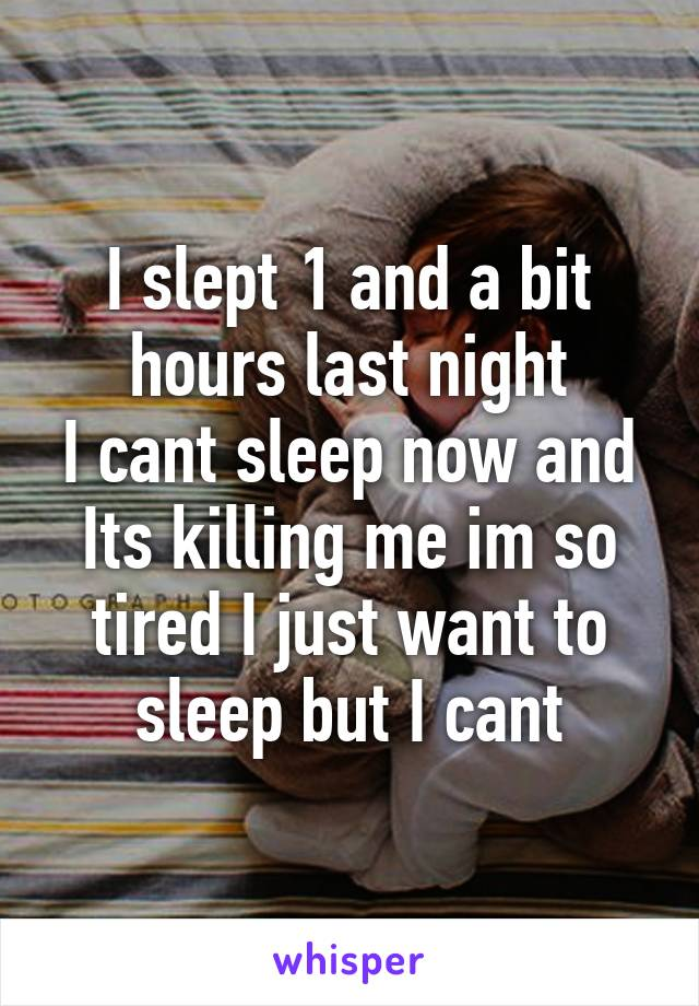 I slept 1 and a bit hours last night I cant sleep now and Its killing me im so tired I just want to sleep but I cant