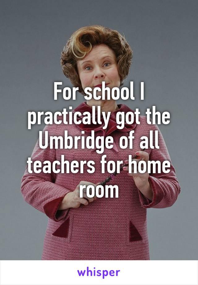 For school I practically got the Umbridge of all teachers for home room