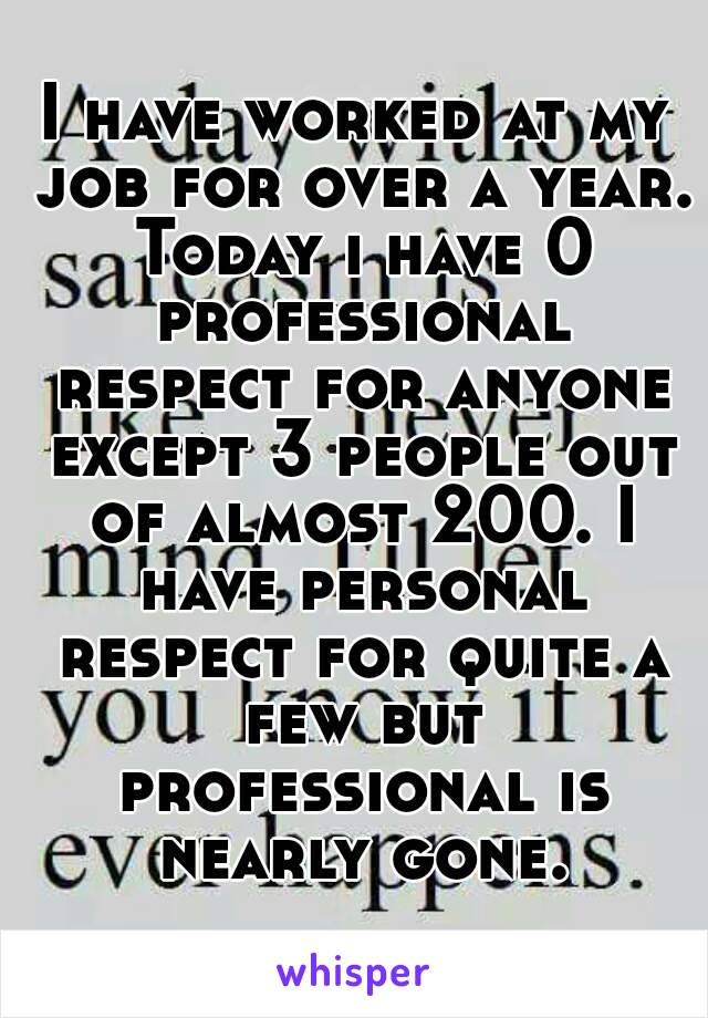 I have worked at my job for over a year. Today i have 0 professional respect for anyone except 3 people out of almost 200. I have personal respect for quite a few but professional is nearly gone.