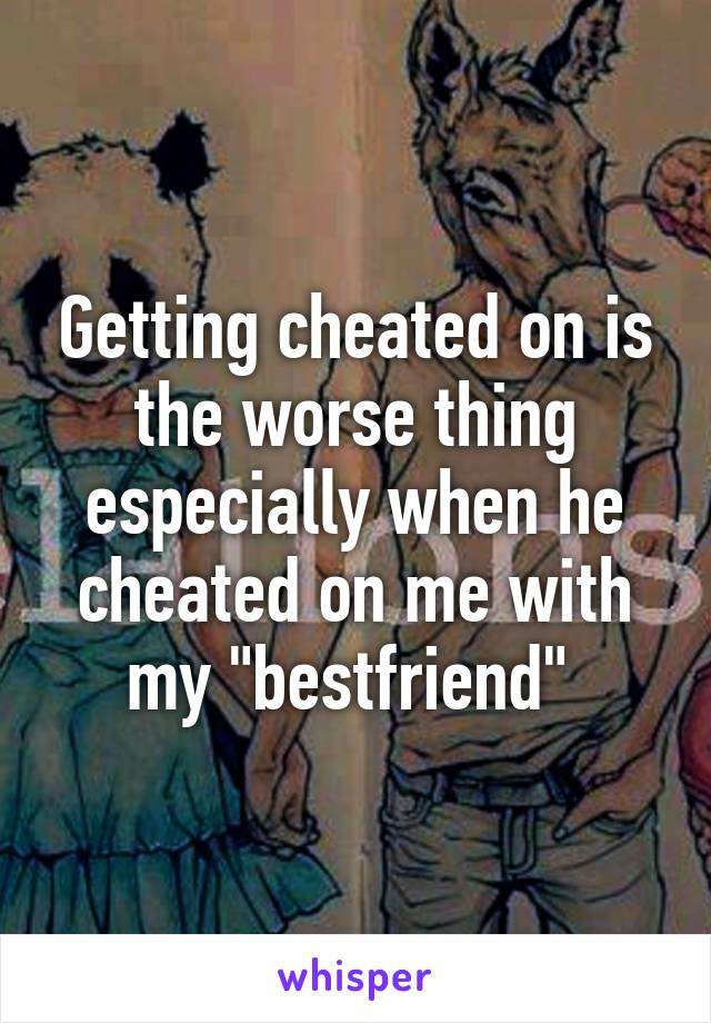 """Getting cheated on is the worse thing especially when he cheated on me with my """"bestfriend"""""""