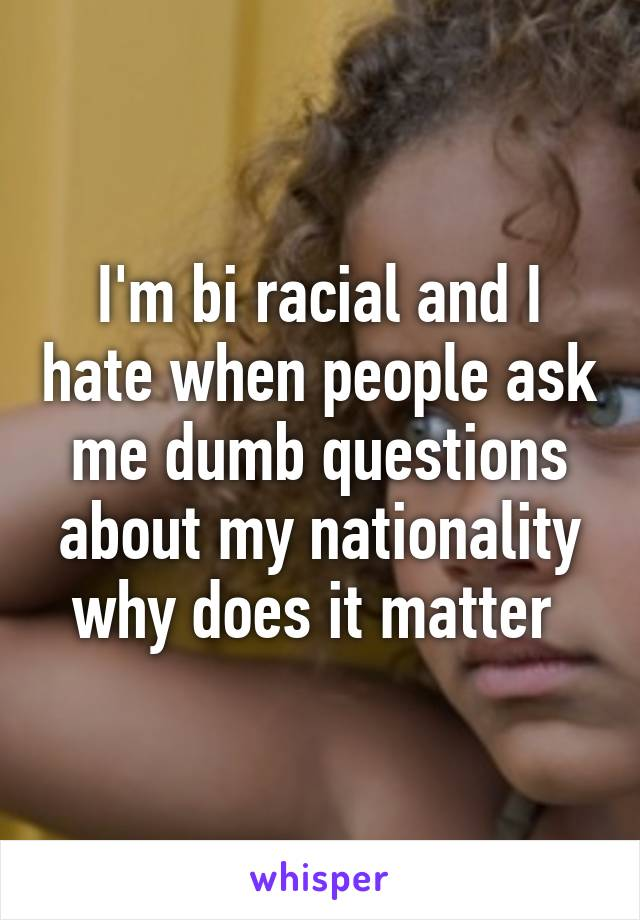 I'm bi racial and I hate when people ask me dumb questions about my nationality why does it matter