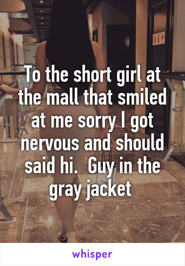 To the short girl at the mall that smiled at me sorry I got nervous and should said hi.  Guy in the gray jacket