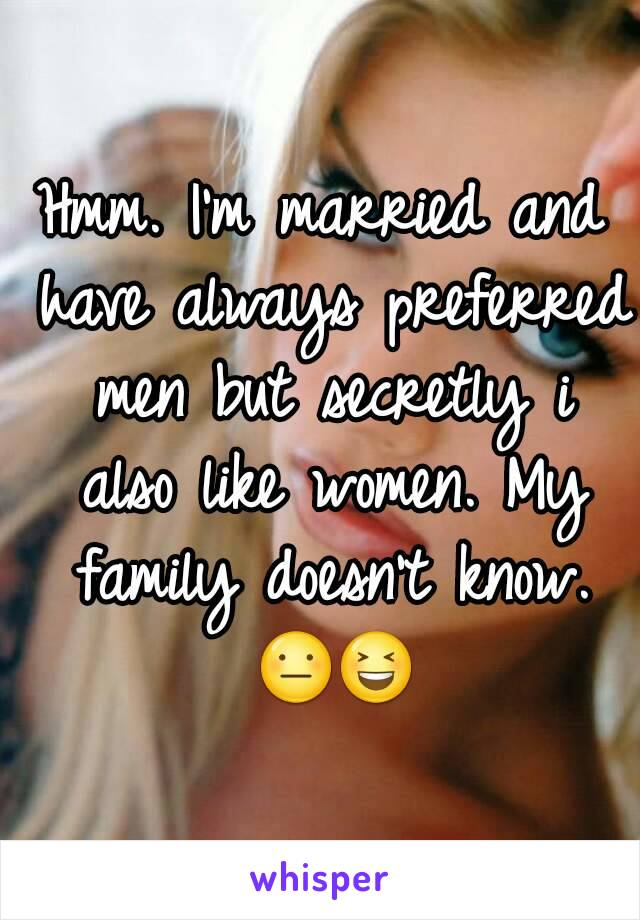 Hmm. I'm married and have always preferred men but secretly i also like women. My family doesn't know. 😐😆