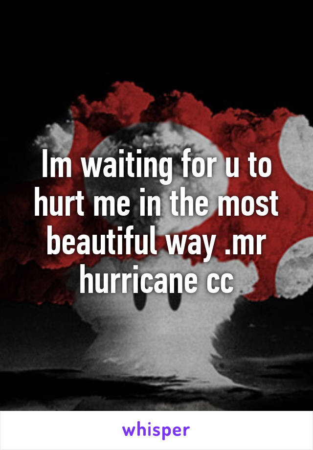 Im waiting for u to hurt me in the most beautiful way .mr hurricane cc