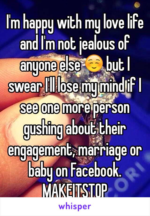 I'm happy with my love life and I'm not jealous of anyone else ☺️ but I swear I'll lose my mind if I see one more person gushing about their engagement, marriage or baby on Facebook. MAKEITSTOP