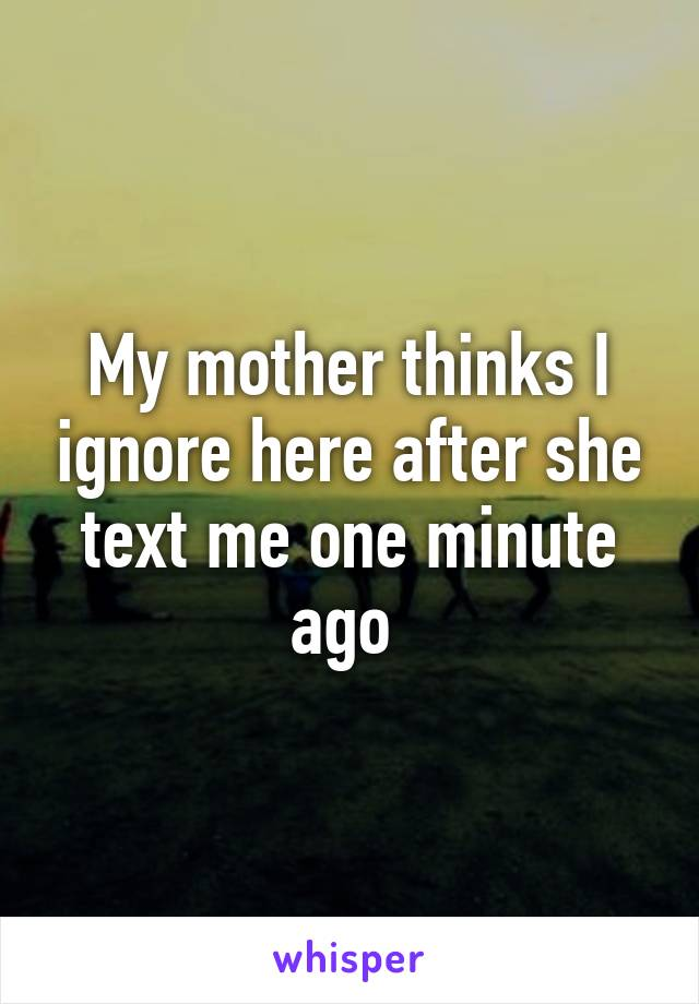 My mother thinks I ignore here after she text me one minute ago
