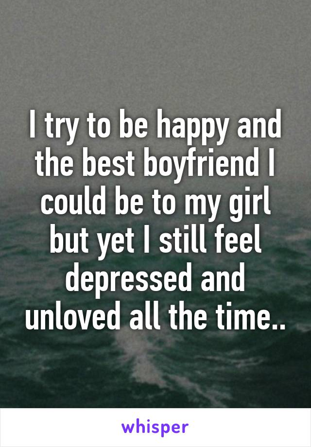 I try to be happy and the best boyfriend I could be to my girl but yet I still feel depressed and unloved all the time..