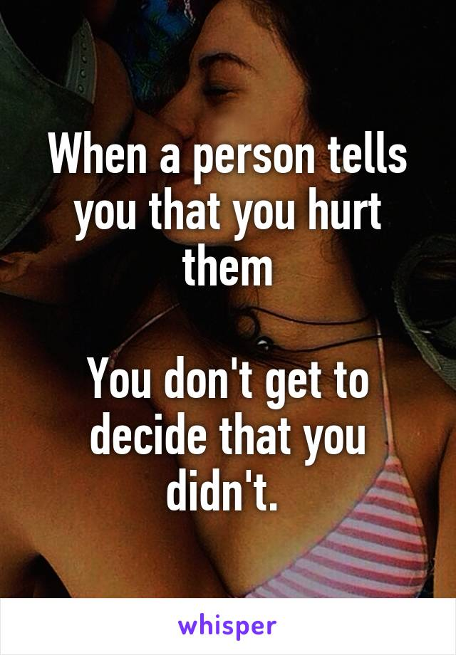When a person tells you that you hurt them  You don't get to decide that you didn't.