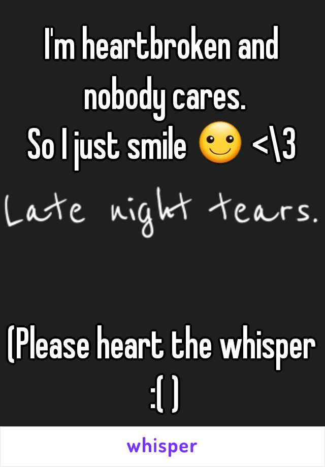 I'm heartbroken and nobody cares. So I just smile ☺ <\3    (Please heart the whisper :( )