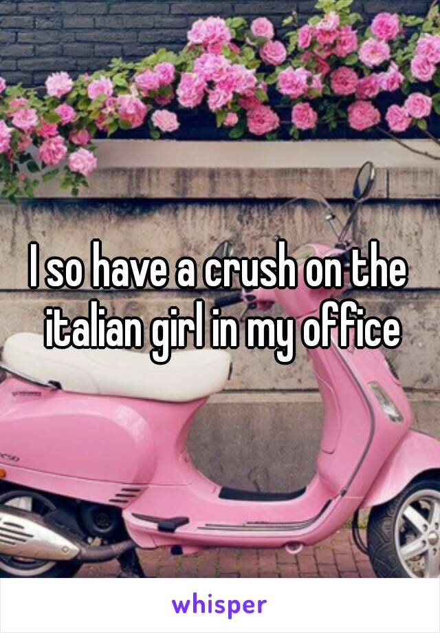 I so have a crush on the italian girl in my office