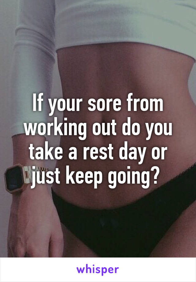 If your sore from working out do you take a rest day or just keep going?