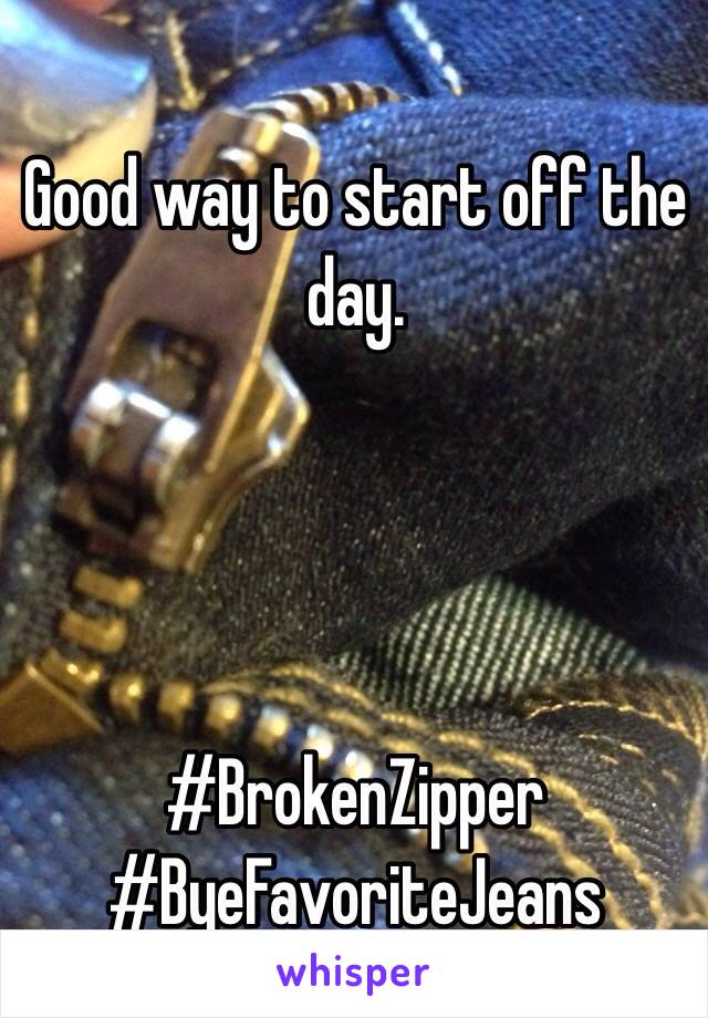 Good way to start off the day.      #BrokenZipper #ByeFavoriteJeans