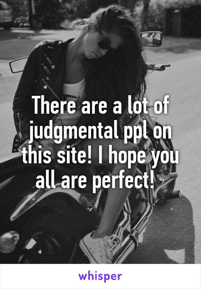 There are a lot of judgmental ppl on this site! I hope you all are perfect!