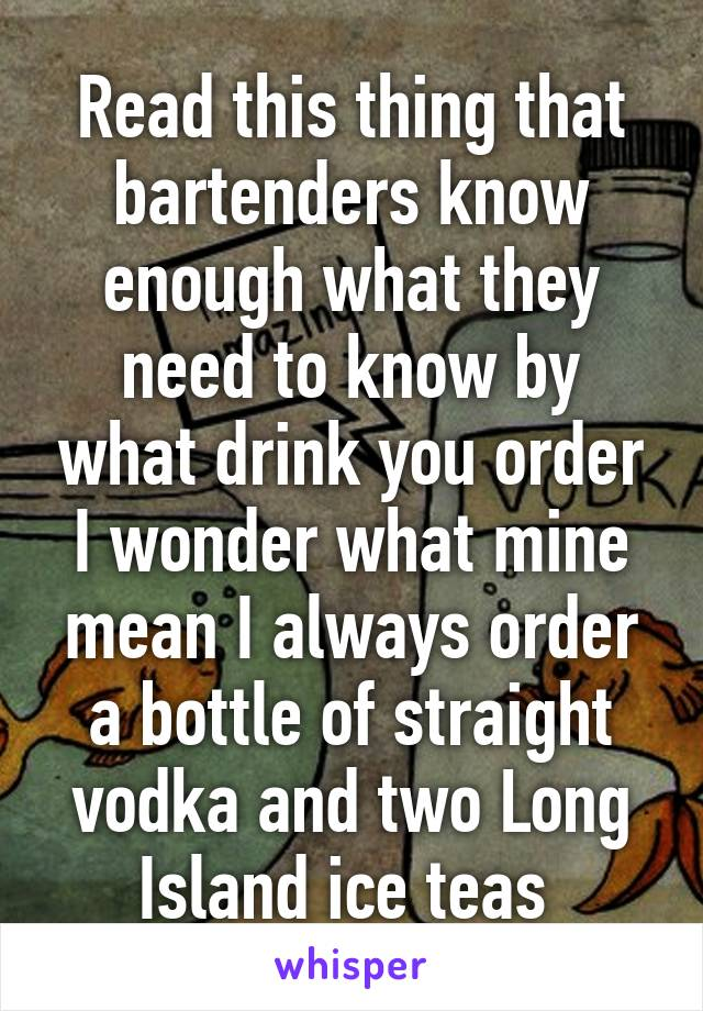 Read this thing that bartenders know enough what they need to know by what drink you order I wonder what mine mean I always order a bottle of straight vodka and two Long Island ice teas