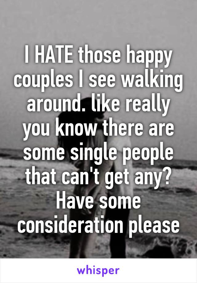 I HATE those happy couples I see walking around. like really you know there are some single people that can't get any? Have some consideration please