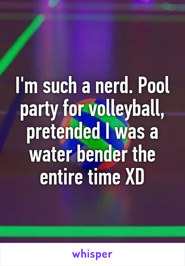 I'm such a nerd. Pool party for volleyball, pretended I was a water bender the entire time XD