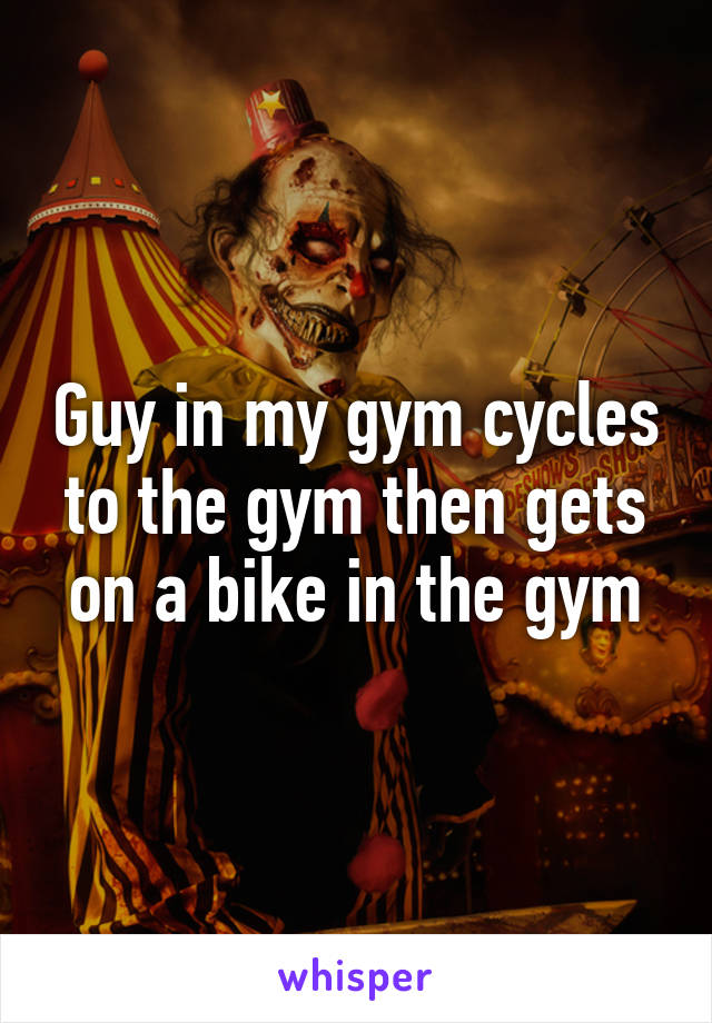 Guy in my gym cycles to the gym then gets on a bike in the gym