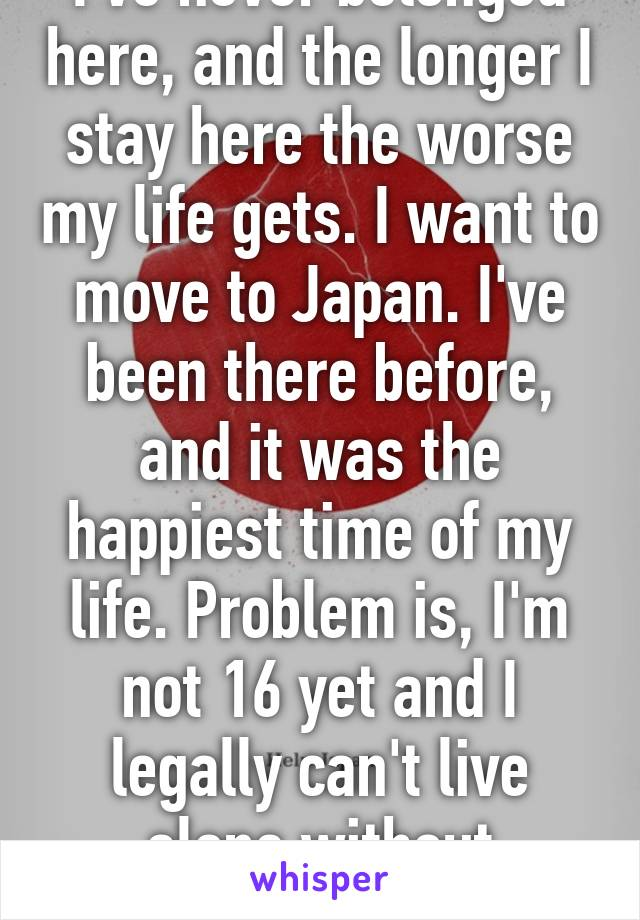 I've never belonged here, and the longer I stay here the worse my life gets. I want to move to Japan. I've been there before, and it was the happiest time of my life. Problem is, I'm not 16 yet and I legally can't live alone without emancipation