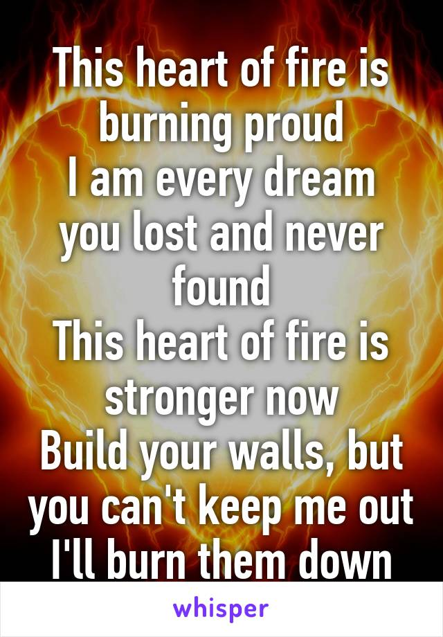 This heart of fire is burning proud I am every dream you lost and never found This heart of fire is stronger now Build your walls, but you can't keep me out I'll burn them down