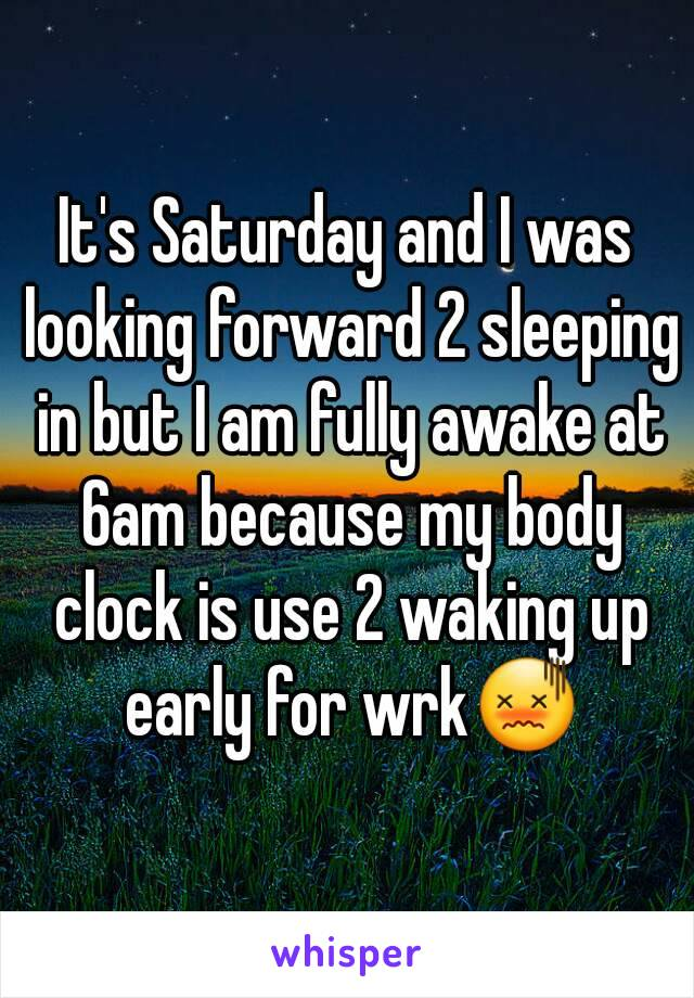 It's Saturday and I was looking forward 2 sleeping in but I am fully awake at 6am because my body clock is use 2 waking up early for wrk😖