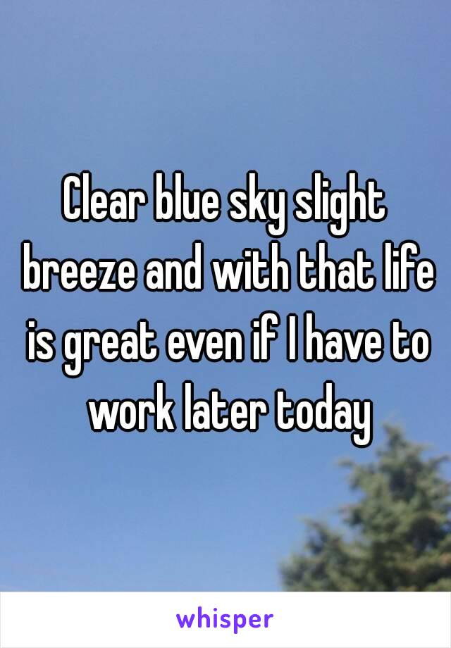 Clear blue sky slight breeze and with that life is great even if I have to work later today
