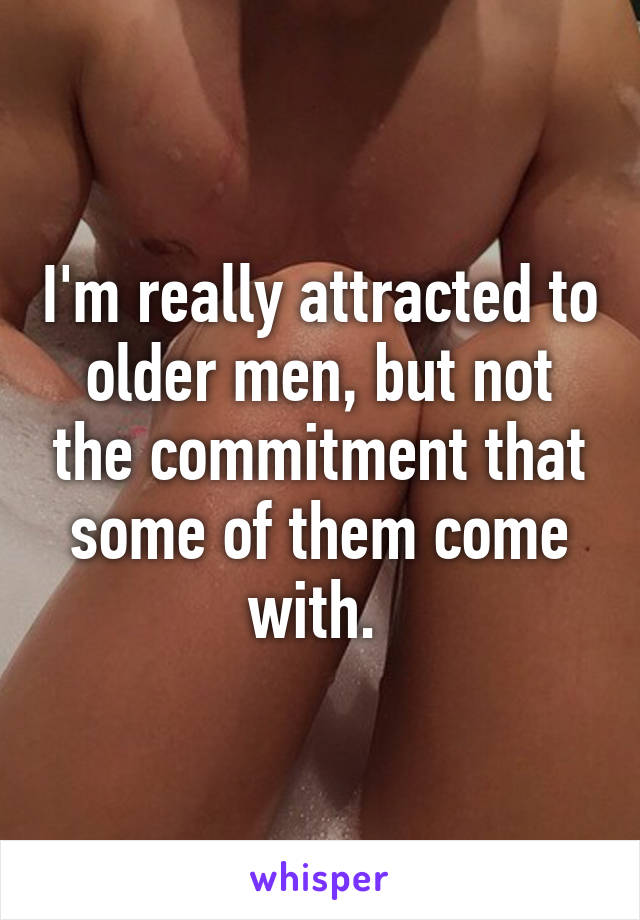 I'm really attracted to older men, but not the commitment that some of them come with.