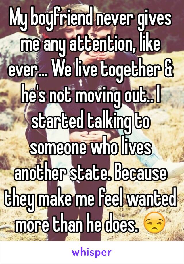 My boyfriend never gives me any attention, like ever... We live together & he's not moving out.. I started talking to someone who lives another state. Because they make me feel wanted more than he does. 😒