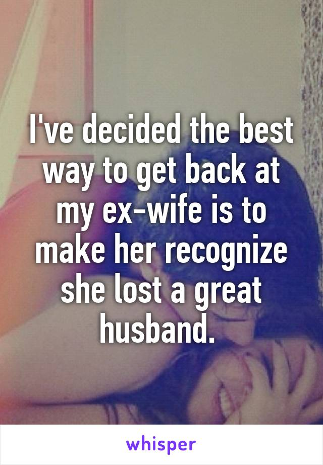 I've decided the best way to get back at my ex-wife is to make her recognize she lost a great husband.
