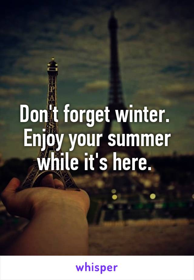 Don't forget winter.  Enjoy your summer while it's here.