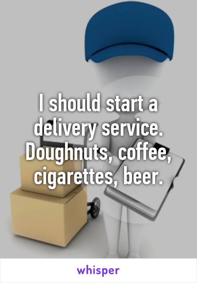 I should start a delivery service. Doughnuts, coffee, cigarettes, beer.